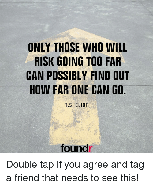 Eliot: ONLY THOSE WHO WILL  RISK GOING TOO FAR  CAN POSSIBLY FIND OUT  HOW FAR ONE CAN GO  T.S. ELIOT  found Double tap if you agree and tag a friend that needs to see this!