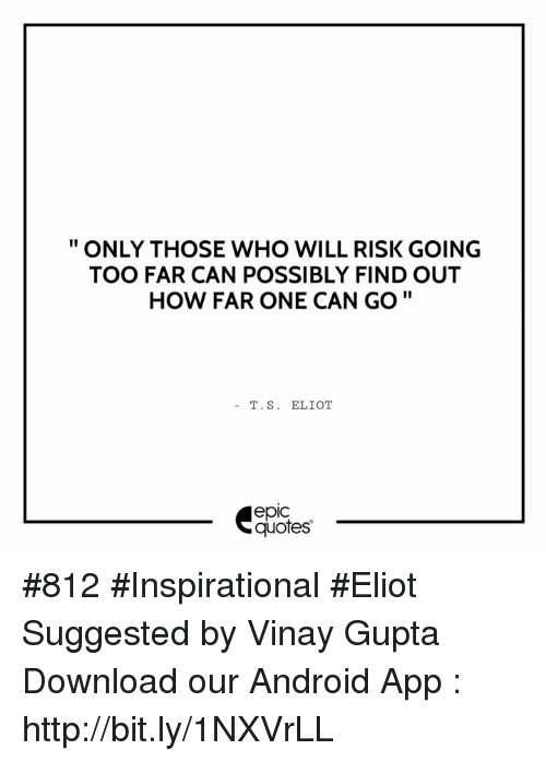 Eliot: ONLY THOSE WHO WILL RISK GOING  TOO FAR CAN POSSIBLY FIND OUT  HOW FAR ONE CAN GO  T. S. ELIOT  epIC  quotes #812 #Inspirational #Eliot Suggested by Vinay Gupta  Download our Android App : http://bit.ly/1NXVrLL
