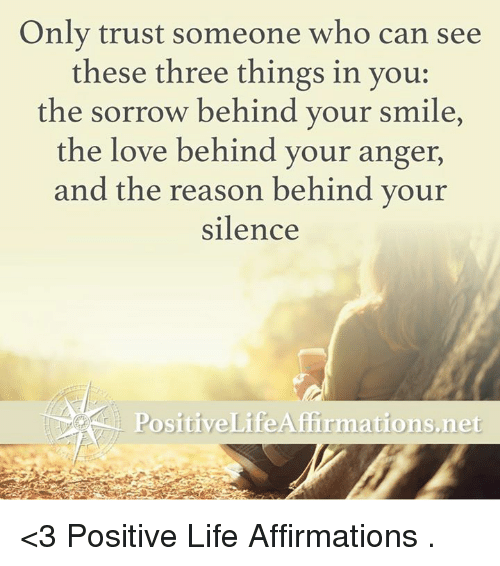 Affirmative: Only trust someone who can see  these three things in you:  the sorrow behind your smile,  the love behind your anger,  and the reason behind your  silence  Positive Life Afirmations net <3 Positive Life Affirmations  .