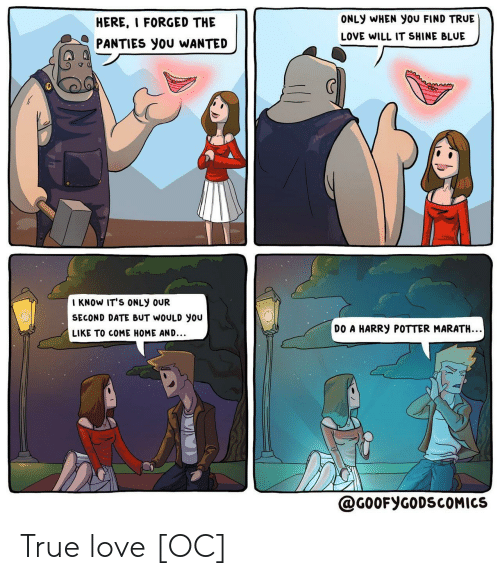 potter: ONLY WHEN You FIND TRUE  HERE, I FORGED THE  LOVE WILL IT SHINE BLUE  PANTIES you WANTED  I KNOW IT'S ONLY OUR  SECOND DATE BUT WOULD you  DO A HARRY POTTER MARATH..  LIKE TO COME HOME AND...  @G0OFYGODSCOMICS True love [OC]