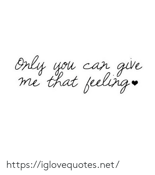 Give Me That: Only you car give  me that feeling https://iglovequotes.net/
