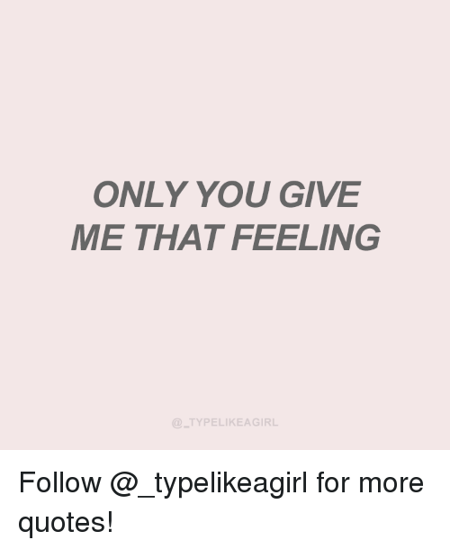 Give Me That: ONLY YOU GIVE  ME THAT FEELING  TYPELIKEAGIRL Follow @_typelikeagirl for more quotes!