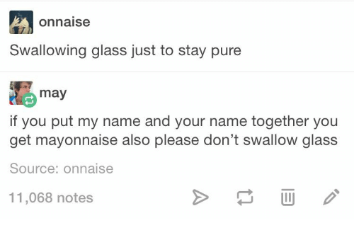 Glass, Source, and May: onnaise  Swallowing glass just to stay pure  may  if you put my name and your name together you  get mayonnaise also please don't swallow glass  Source: onnaise  11,068 notes