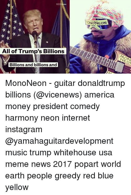 Usa Memes: ONONEON  All of Trump's Billions  Billions and billions and MonoNeon - guitar donaldtrump billions (@vicenews) america money president comedy harmony neon internet instagram @yamahaguitardevelopment music trump whitehouse usa meme news 2017 popart world earth people greedy red blue yellow