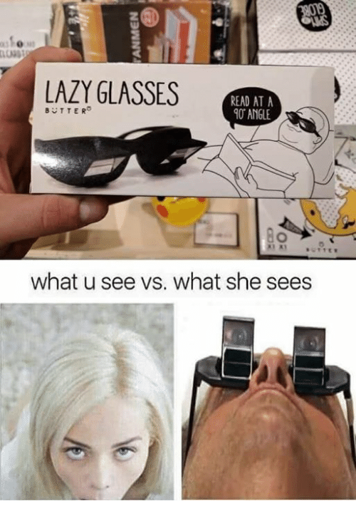 Lazy, Glasses, and Dank Memes: ONS  LAZY GLASSES  READ AT A  0 ANGLE  BTTER  what u see vs. what she sees