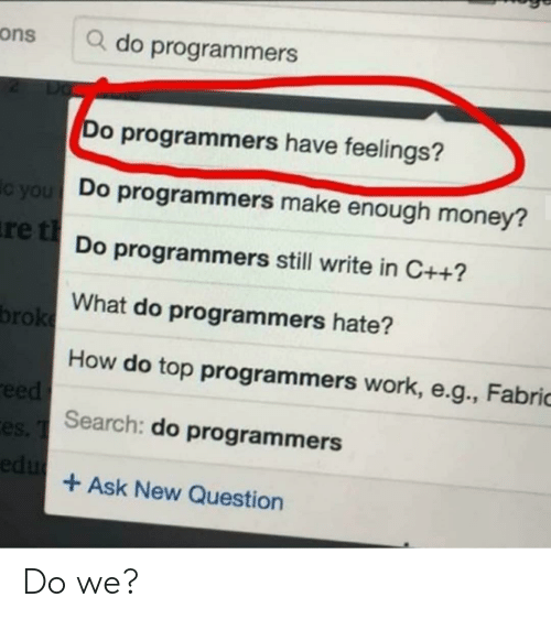 ons: ons  Q do programmers  Do  Do programmers have feelings?  Do programmers make enough money?  ic you  re tDo programmers still write in C++?  What do programmers hate?  broke  How do top programmers work, e.g., Fabric  eed  es Search: do programmers  edu  Ask New Question Do we?