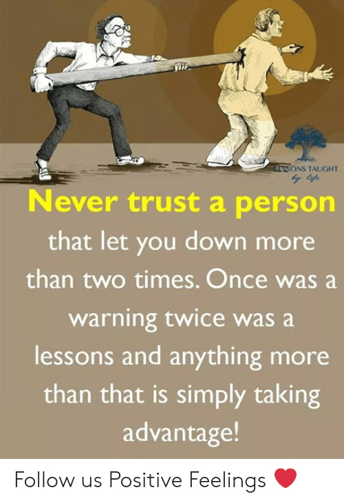 Memes, 🤖, and Once: ONS TAUGHT  ever trust a person  that let you down more  than two times. Once was a  warning twice was a  lessons and anything more  than that is simply taking  advantage Follow us Positive Feelings ❤️