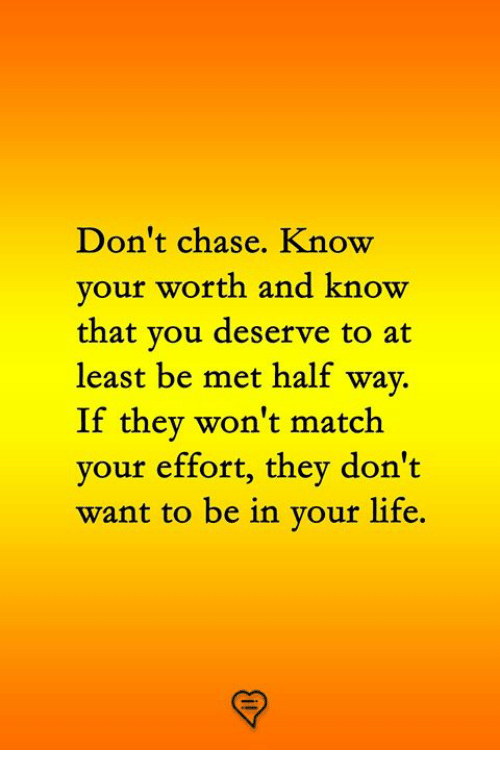 Life, Memes, and Chase: on't chase. Know  your worth and know  that you deserve to at  least be met half way  If they won't match  your effort, they don't  want to be in your life.