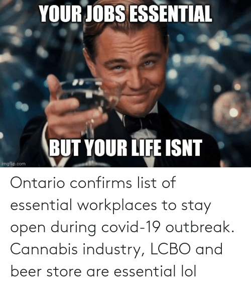 list of: Ontario confirms list of essential workplaces to stay open during covid-19 outbreak. Cannabis industry, LCBO and beer store are essential lol