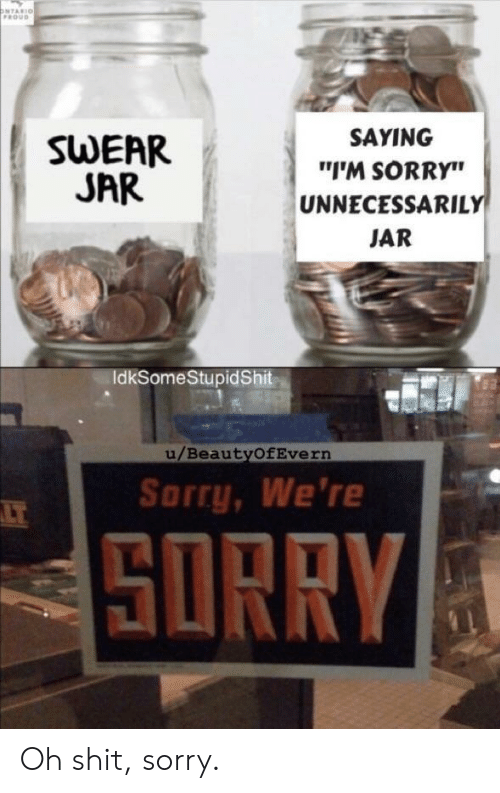 """Swear Jar: ONTARIO  FROUD  SAYING  SWEAR  JAR  """"I'M SORRY""""  UNNECESSARILY  JAR  IdkSomeStupidShit  u/BeautyOfEvern  Sorry, We're  LT  SORRY Oh shit, sorry."""
