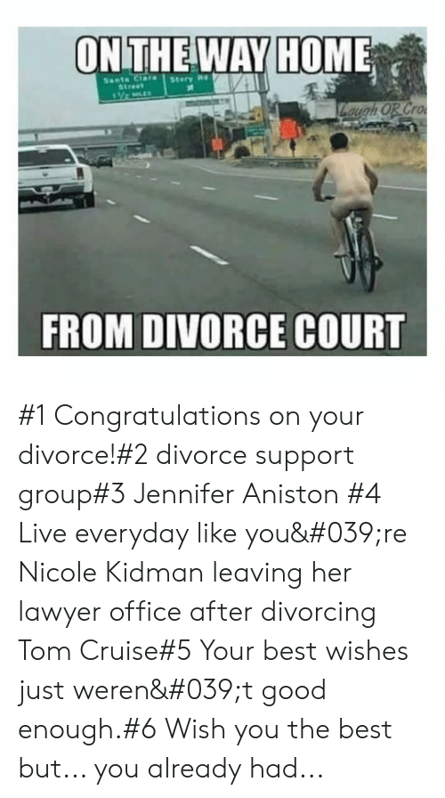 nicole: ONTHE WAY HOME  Sants Clara  Street  Story Re  Zaugh OR Cro  FROM DIVORCE COURT #1 Congratulations on your divorce!#2 divorce support group#3 Jennifer Aniston #4 Live everyday like you're Nicole Kidman leaving her lawyer office after divorcing  Tom Cruise#5 Your best wishes just weren't good enough.#6 Wish you the best but... you already had...