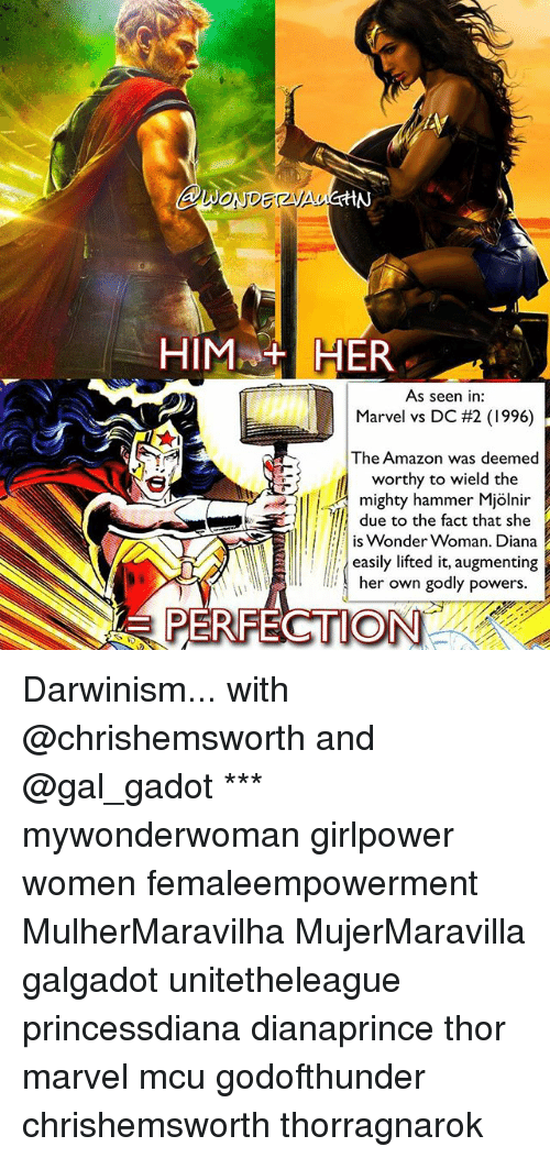 Amazon, Memes, and Marvel: ONUD  HIMA+ HER  As seen in  Marvel vs DC #2 (1996)  The Amazon was deemed  worthy to wield the  l mighty hammer Mjolnir  due to the fact that she  is wonder Woman. Diana  easily lifted it, augmenting  er own godly powers. Darwinism... with @chrishemsworth and @gal_gadot *** mywonderwoman girlpower women femaleempowerment MulherMaravilha MujerMaravilla galgadot unitetheleague princessdiana dianaprince thor marvel mcu godofthunder chrishemsworth thorragnarok