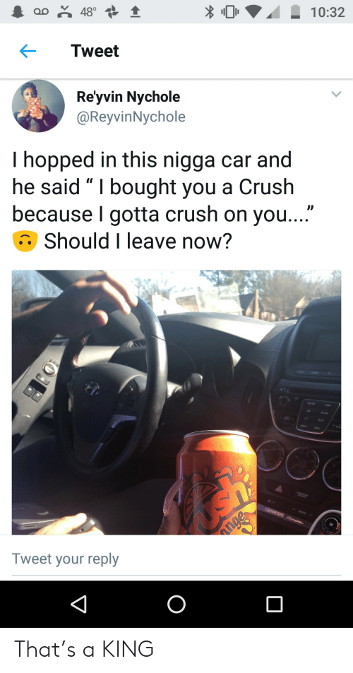 "A Crush: oo 48°  10:32  Tweet  Re'yvin Nychole  @ReyvinNychole  I hopped in this nigga car and  he said "" I bought you a Crush  because I gotta crush on you...""  Should I leave now?  GENESIS C  nge  Tweet your reply  O That's a KING"
