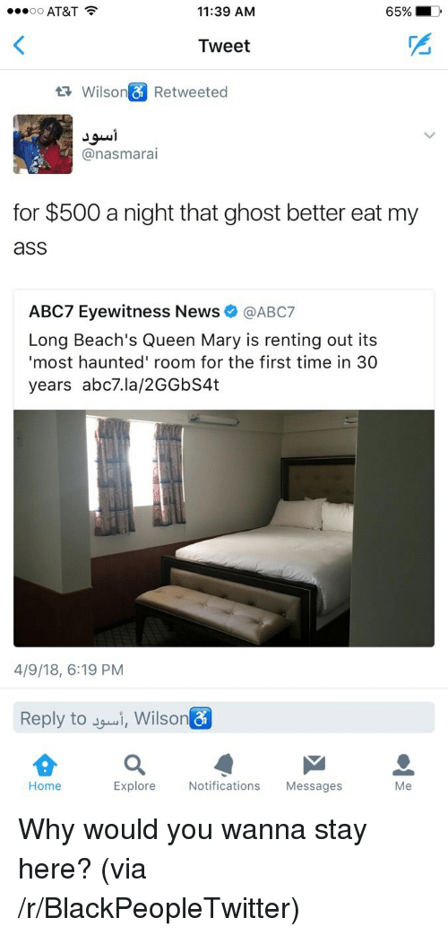 renting: oo AT&T  11:39 ANM  65%  Tweet  Wilso  Retweeted  @nasmarai  for $500 a night that ghost better eat my  ass  ABC7 Eyewitness Newsネ@ABC7  Long Beach's Queen Mary is renting out its  most haunted' room for the first time in 30  years abc7.la/2GGbS4t  4/9/18, 6:19 PM  Reply to i, Wilson  Home  Explore  Notifications Messages <p>Why would you wanna stay here? (via /r/BlackPeopleTwitter)</p>