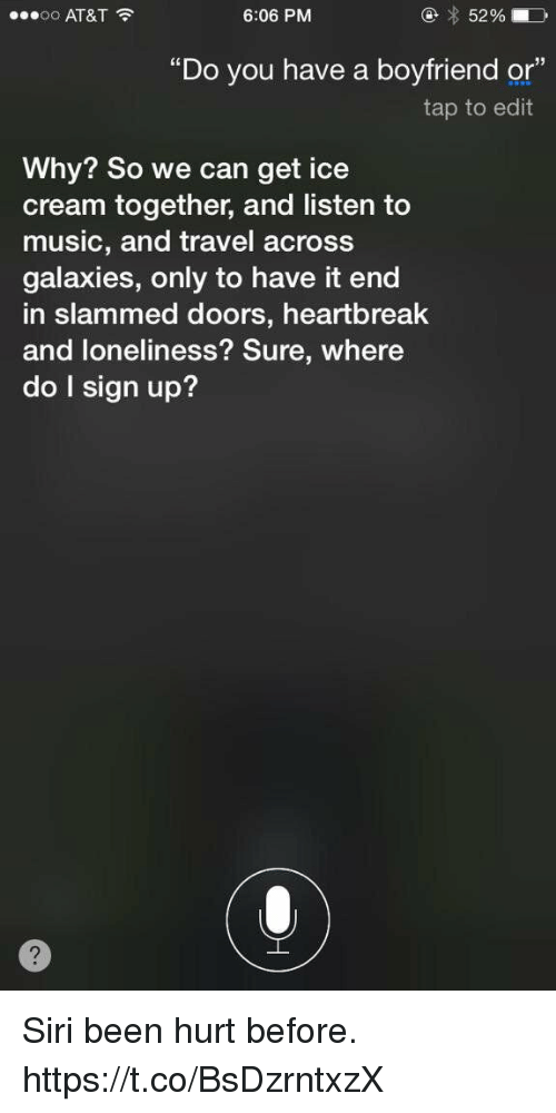 "Music, Siri, and At&t: oo AT&T  6:06 PM  5296  ""Do you have a boyfriend or""  tap to edt  Why? So we can get ice  cream together, and listen  music, and travel across  galaxies, only to have it end  in slammed doors, heartbreak  and loneliness? Sure, where  do I sign up? Siri been hurt before. https://t.co/BsDzrntxzX"