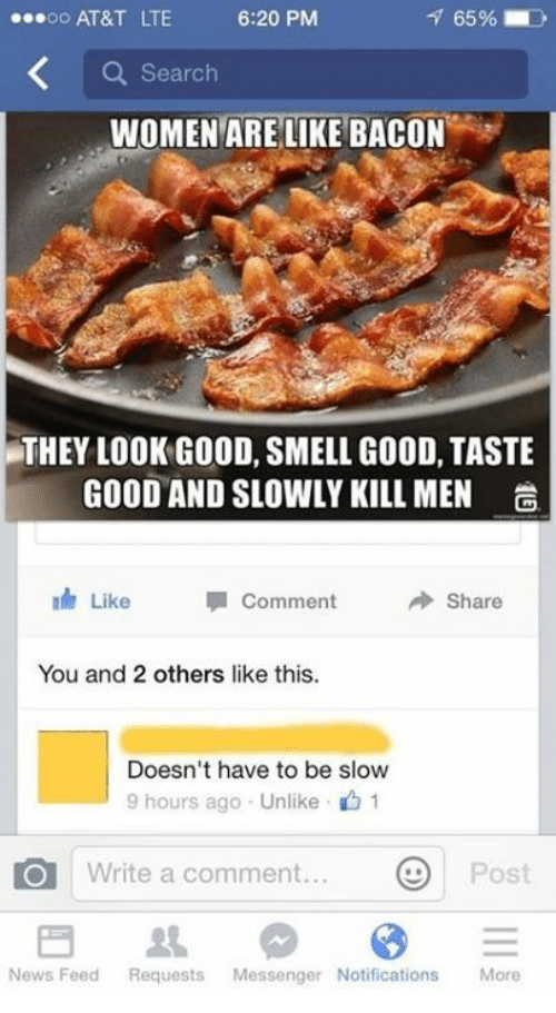 Women Are Like Bacon: oo AT&T LTE  6:20 PM  a Search  WOMEN ARE LIKE BACON  THEY LOOK GOOD, SMELL GOOD, TASTE  GOOD AND SLOWLY KILL MEN  a  nh Like  Share  Comment  You and 2 others like this.  Doesn't have to be slow  9 hours ago Unlike 1  O Write a comment.  Post  News Feed Requests  Messenger Notifications  More