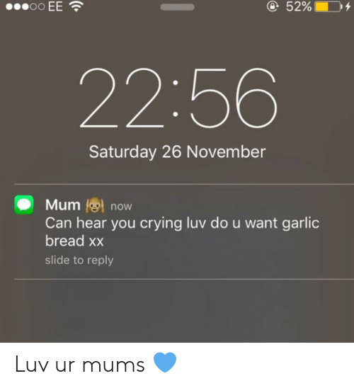Crying, Garlic Bread, and Bread: oo EE  @52%  22:56  Saturday 26 November  Mum now  Can hear you crying luv do u want garlic  bread xx  slide to reply Luv ur mums 💙