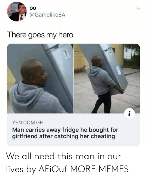 Cheating, Dank, and Memes: OO  @GamelikeEA  There goes my hero  YEN.COM.GH  Man carries away fridge he bought for  girlfriend after catching her cheating We all need this man in our lives by AEiOuf MORE MEMES