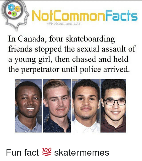 Sexualities: Oo  NotCommonFacts  @Notcommonfacts  In Canada, four skateboarding  friends stopped the sexual assault of  a young girl, then chased and held  the perpetrator until police arrived. Fun fact 💯 skatermemes