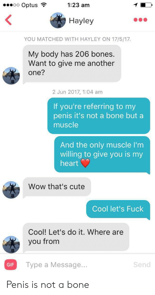 Another one: oo Optus  1:23 am  Hayley  YOU MATCHED WITH HAYLEY ON 17/5/17  My body has 206 bones.  Want to give me another  one?  2 Jun 2017, 1:04 am  If you're referring to my  penis it's not a bone but a  muscle  And the only muscle I'm  willing to give you is my  heart  Wow that's cute  Cool let's Fuck  Cool! Let's do it. Where are  you from  Турe a Message...  Send  GIF Penis is not a bone