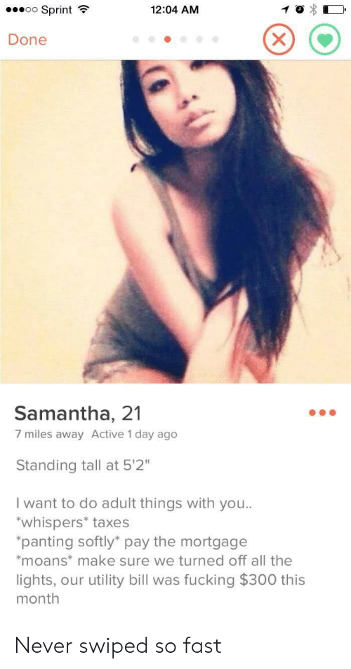 """samantha: oo Sprint  12:04 AM  X  Done  Samantha, 21  7 miles away Active 1 day ago  Standing tall at 5'2""""  I want to do adult things with you..  whispers* taxes  """"panting softly pay the mortgage  *moans* make sure we turned off all the  lights, our utility bill was fucking $300 this  month Never swiped so fast"""