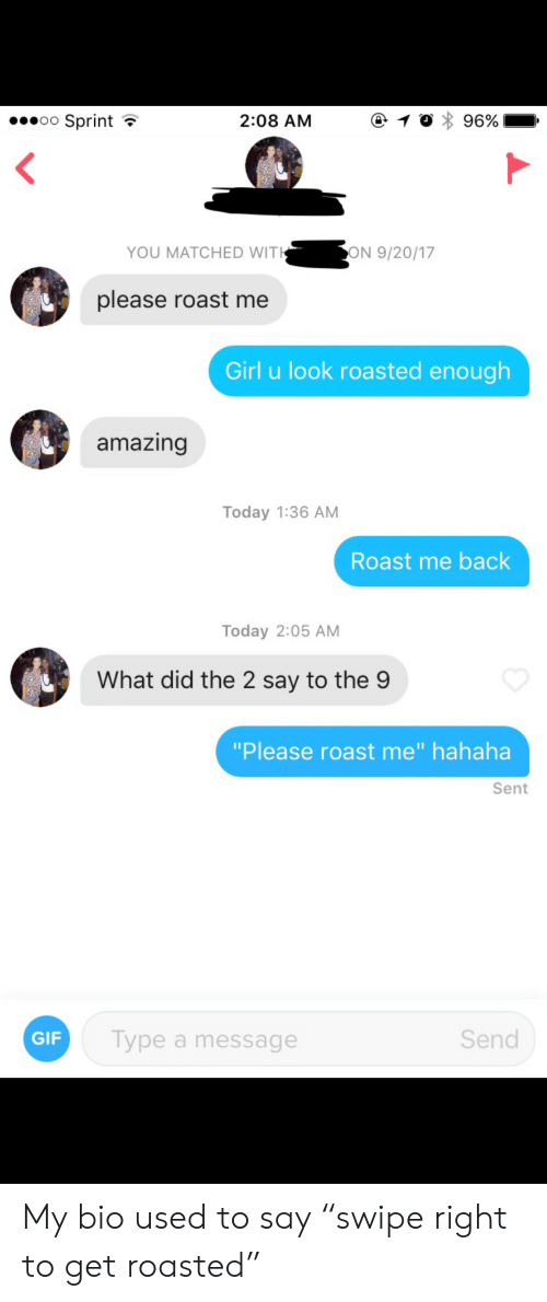 "Get Roasted: oo Sprint *  2:08 AM  YOU MATCHED WIT  ON 9/20/17  please roast me  Girl u look roasted enough  amazing  Today 1:36 AM  Roast me back  Today 2:05 AM  What did the 2 say to the 9  ""Please roast me"" hahaha  Sent  GIF  Type a message  Send My bio used to say ""swipe right to get roasted"""