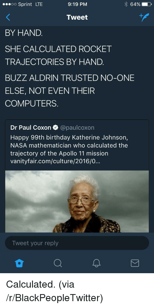 Buzz Aldrin: oo Sprint LTE  9:19 PM  64%  Tweet  BY HAND.  SHE CALCULATED ROCKET  TRAJECTORIES BY HAND.  BUZZ ALDRIN TRUSTED NO-ONE  ELSE, NOT EVEN THEIR  COMPUTERS.  Dr Paul Coxon @paulcoxon  Happy 99th birthday Katherine Johnson,  NASA mathematician who calculated the  trajectory of the Apollo 11 mission  vanityfair.com/culture/2016/0...  Tweet your reply <p>Calculated. (via /r/BlackPeopleTwitter)</p>