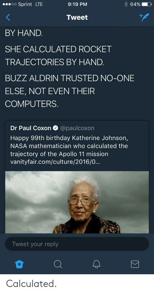 Buzz Aldrin: oo Sprint LTE  9:19 PM  64%  Tweet  BY HAND.  SHE CALCULATED ROCKET  TRAJECTORIES BY HAND.  BUZZ ALDRIN TRUSTED NO-ONE  ELSE, NOT EVEN THEIR  COMPUTERS.  Dr Paul Coxon @paulcoxon  Happy 99th birthday Katherine Johnson,  NASA mathematician who calculated the  trajectory of the Apollo 11 mission  vanityfair.com/culture/2016/0...  Tweet your reply Calculated.