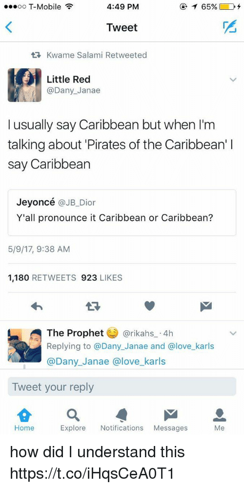 The Prophet: ...oo T-Mobile  4:49 PM  Tweet  tR, Kwame Salami Retweeted  Little Red  @Dany Janae  I usually say Caribbean but when l'm  talking about Pirates of the Caribbean' l  say Caribbean  Jeyoncé  @JB Dior  Y'all pronounce it Caribbean or Caribbean?  5/9/17, 9:38 AM  1,180  RETWEETS 923  LIKES  The Prophet  @rikahs 4h  Replying to a Dany Janae and Glove karls  @Dany Janae a love karls  Tweet your reply  Home  Explore Notifications  Messages  Me how did I understand this https://t.co/iHqsCeA0T1