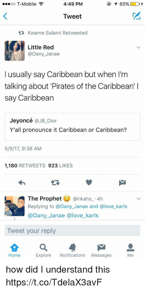 The Prophet: ...oo T-Mobile  4:49 PM  Tweet  tR, Kwame Salami Retweeted  Little Red  @Dany Janae  I usually say Caribbean but when l'm  talking about Pirates of the Caribbean' l  say Caribbean  Jeyoncé  @JB Dior  Y'all pronounce it Caribbean or Caribbean?  5/9/17, 9:38 AM  1,180  RETWEETS 923  LIKES  The Prophet  @rikahs 4h  Replying to a Dany Janae and Glove karls  @Dany Janae a love karls  Tweet your reply  Home  Explore Notifications  Messages  Me how did I understand this https://t.co/TdelaX3avF