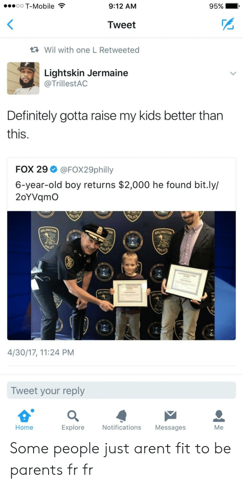 Foundly: oO T-Mobile  9:12 AM  95%  Tweet  Wil with one L Retweeted  Lightskin Jermaine  @TrillestAC  Definitely gotta raise my kids better tharn  this.  FOX 29 @FOX29philly  6-year-old boy returns $2,000 he found bit.ly/  2oYVqmO  ARLINGTON  ARLINGTO  ARLINGT  ARLING  4/30/17, 11:24 PM  Tweet your reply  Home  Explore  Notifications Messages  Me Some people just arent fit to be parents fr fr