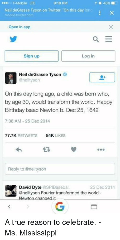 –¡: ...oo T-Mobile  9:18 PM  46%  Neil deGrasse Tyson on Twitter: 'On this day long  x  mobile twitter.com  Open in app  a E  Sign up  Log in  Neil deGrasse Tyson  @neiltyson  On this day long ago, a child was born who,  by age 30, would transform the world. Happy  Birthday Isaac Newton b. Dec 25, 1642  7:38 AM 25 Dec 2014  77.7K  RETWEETS  84K  LIKES  Reply to aneiltyson  David Dyte  SPIBaseball  25 Dec 2014  @neiltyson Fourier transformed the world  Newton changed it. A true reason to celebrate. - Ms. Mississippi