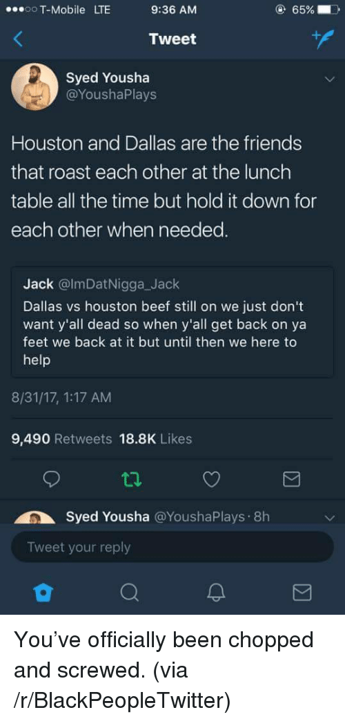 Beef, Blackpeopletwitter, and Friends: oo T-Mobile LTE  9:36 AM  65%  Tweet  Syed Yousha  @YoushaPlays  Houston and Dallas are the friends  that roast each other at the lunch  table all the time but hold it down for  each other when needed.  Jack @lmDatNigga_Jack  Dallas vs houston beef still on we just don't  want y'all dead so when y'all get back on ya  feet we back at it but until then we here to  help  8/31/17, 1:17 AM  9,490 Retweets 18.8K Likes  Syed Yousha @YoushaPlays 8h  Tweet your reply <p>You've officially been chopped and screwed. (via /r/BlackPeopleTwitter)</p>