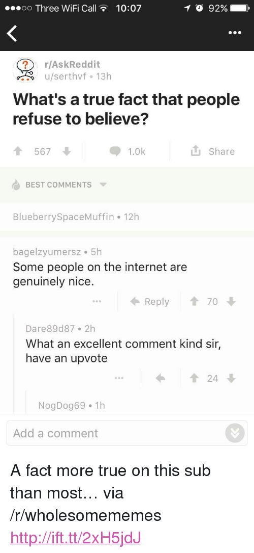 """true fact: oo Three WiFi Call10:07  O 92%  r/AskReddit  u/serthvf 13h  What's a true fact that people  refuse to believe?  567  1.0k  L Share  BEST COMMENTS  BlueberrySpaceMuffin 12h  bagelzyumersz 5h  Some people on the internet are  genuinely nice.  Reply 1 70  Dare89d87 2h  What an excellent comment kind sir,  have an upvote  1 24  NogDog69 1h  Add a comment <p>A fact more true on this sub than most&hellip; via /r/wholesomememes <a href=""""http://ift.tt/2xH5jdJ"""">http://ift.tt/2xH5jdJ</a></p>"""