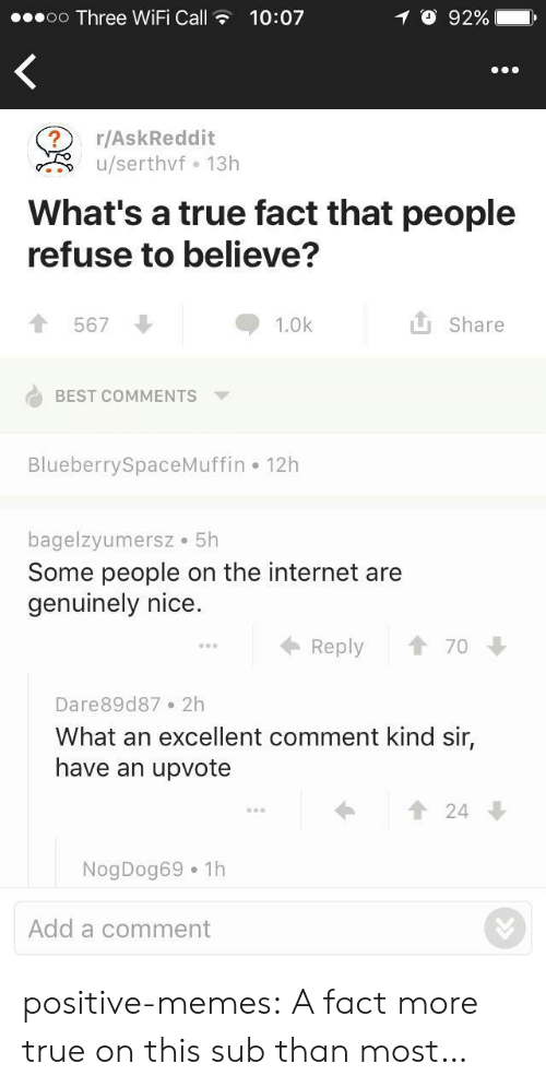 true fact: oo Three WiFi Call10:07  O 92%  r/AskReddit  u/serthvf 13h  What's a true fact that people  refuse to believe?  567  1.0k  L Share  BEST COMMENTS  BlueberrySpaceMuffin 12h  bagelzyumersz 5h  Some people on the internet are  genuinely nice.  Reply 1 70  Dare89d87 2h  What an excellent comment kind sir,  have an upvote  1 24  NogDog69 1h  Add a comment positive-memes: A fact more true on this sub than most…