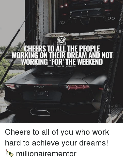 orks: OO  VCHEERS TO THE PEOPLE  WORKING ON THEIR DREAM AND NOT  ORKING FOR THE WEEKEND  OMILLIONAIRE  MENTOR Cheers to all of you who work hard to achieve your dreams! 🍾 millionairementor