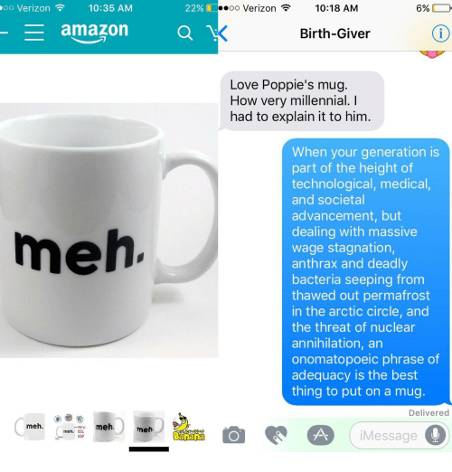 Poppies: oo Verizon  10:35 AM  22%  oo Verizon  10:18 AM  6%  amazon O  Birth-Giver  Love Poppie's mug.  How very millennial. I  had to explain it to him.  When your generation is  part of the height of  technological, medical,  and societal  advancement, but  dealing with massive  wage stagnation,  anthrax and deadly  bacteria seeping from  thawed out permafrost  in the arctic circle, and  the threat of nuclear  annihilation, an  onomatopoeic phrase of  adequacy is the best  thing to put on a mug  meh  Delivered  meh.  meh  meh.  2d  Banana  iMessage