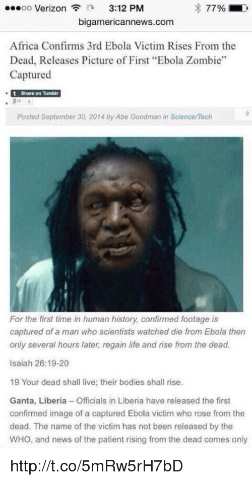 """liberia: ..oo Verizon  3""""  3:12 PM  s 77%  bigamericannews.com  Africa Confirms 3rd Ebola Victim Rises From the  Dead, Releases Picture of First """"Ebola Zombie""""  Captured  t Share on Tumblr  Posted Septembar 30, 2014 by Abe Goodman in Science/Tech  For the first time in human history confirmed footage is  captured of a man who scientists watched die from Ebola then  only several hours later regain life and rise from the dead.  Isaiah 26:19-20  19 Your dead shall live; their bodies shall rise.  Ganta, Liberia-Officials in Liberia have released the first  confirmed image of a captured Ebola victim who rose from the  dead. The name of the victim has not been released by the  WHO, and news of the patient rising from the dead comes only http://t.co/5mRw5rH7bD"""