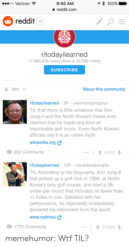 biography: oo Verizon  9:50 AM  reddit.com  100%  5 reddit  r/todayilearned  17,566,808 subscribers 22,096 online  SUBSCRIBE  Hot  About this community  r/todayilearned 3h u/sendvaginapics  TIL that there is little evidence that Kim  Jong-il and the North Korean media ever  claimed that he made any kind of  improbable golf score. Even North Korean  officials say it is an urban myth.  wikipedia.org  262 Comments  14292  r/todayilearned 12h u/eatdeadpeople  TIL According to his biography, Kim Jung-II  first picked up a golf club in 1994, at North  Korea's only golf course, and shot a 38-  under par round that included no fewer than  1 holes in one. Satisfied with his  performance, he reportedly immediately  declared his retirement from the sport.  www.nytimes  1770 Comments  1 3766 memehumor:  Wtf TIL?