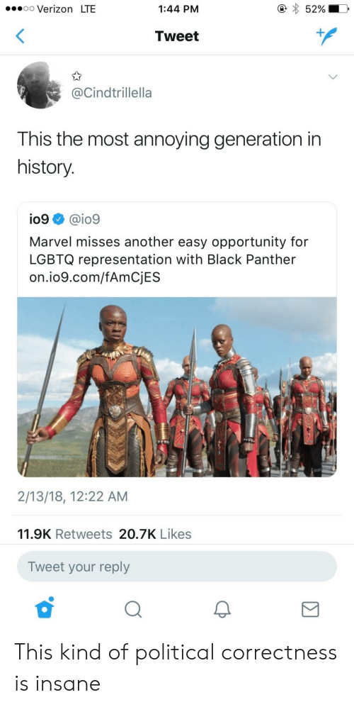 Verizon, Black, and Black Panther: .oo Verizon LTE  1:44 PM  52%  Tweet  @Cindtrillella  This the most annoying generation in  history  io9 @io9  Marvel misses another easy opportunity for  LGBTQ representation with Black Panther  on.io9.com/fAmCjES  2/13/18, 12:22 AM  11.9K Retweets 20.7K Likes  Tweet your reply This kind of political correctness is insane