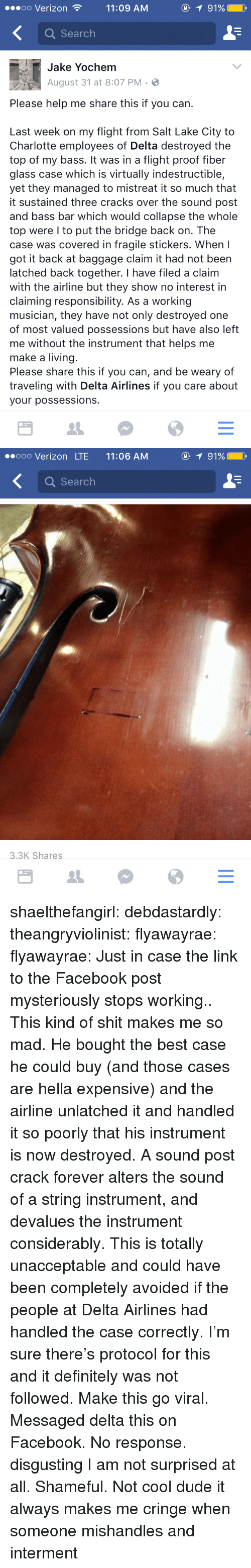 Definitely, Dude, and Facebook: oo Verizon11:09 AM  91%  Q Search  Jake Yochem  August 31 at 8:07 PM.  Please help me share this if you can.  Last week on my flight from Salt Lake City to  Charlotte employees of Delta destroyed the  top of my bass. It was in a flight proof fiber  glass case which is virtually indestructible,  yet they managed to mistreat it so much that  it sustained three cracks over the sound post  and bass bar which would collapse the whole  top were I to put the bridge back on. The  case was covered in fragile stickers. When I  got it back at baggage claim it had not been  latched back together. I have filed a claim  with the airline but they show no interest in  claiming responsibility. As a working  musician, they have not only destroyed one  of most valued possessions but have also left  me without the instrument that helps me  make a living  Please share this if you can, and be weary of  traveling with Delta Airlines if you care about  your possessions.   ooo Verizon LTE 11:06 AM  1 91%  Q Search  3.3K Shares shaelthefangirl:  debdastardly:  theangryviolinist:  flyawayrae:  flyawayrae:  Just in case the link to the Facebook post mysteriously stops working..  This kind of shit makes me so mad. He bought the best case he could buy (and those cases are hella expensive) and the airline unlatched it and handled it so poorly that his instrument is now destroyed. A sound post crack forever alters the sound of a string instrument, and devalues the instrument considerably. This is totally unacceptable and could have been completely avoided if the people at Delta Airlines had handled the case correctly. I'm sure there's protocol for this and it definitely was not followed. Make this go viral.  Messaged delta this on Facebook. No response.  disgusting  I am not surprised at all. Shameful.  Not cool dude   it always makes me cringe when someone mishandles and interment