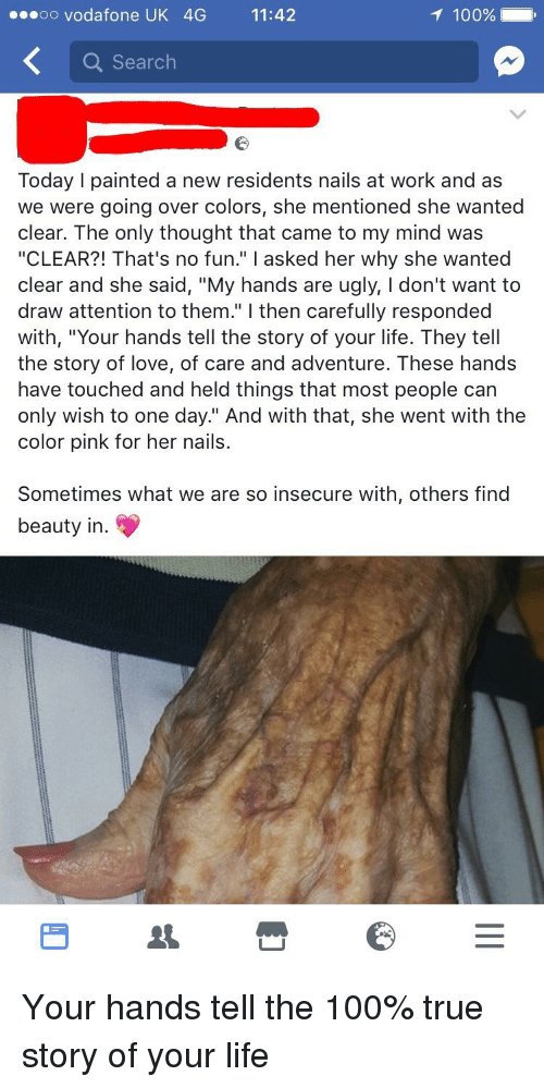 """Anaconda, Life, and Love: oo vodafone UK 4G 11:42  100%  Q Search  Today I painted a new residents nails at work and as  we were going over colors, she mentioned she wanted  clear. The only thought that came to my mind was  """"CLEAR?! That's no fun."""" I asked her why she wanted  clear and she said, """"My hands are ugly, I don't want to  draw attention to them."""" I then carefully responded  with, """"Your hands tell the story of your life. They tell  the story of love, of care and adventure. These hands  have touched and held things that most people can  only wish to one day."""" And with that, she went with the  color pink for her nails.  Sometimes what we are so insecure with, others find  beauty in."""