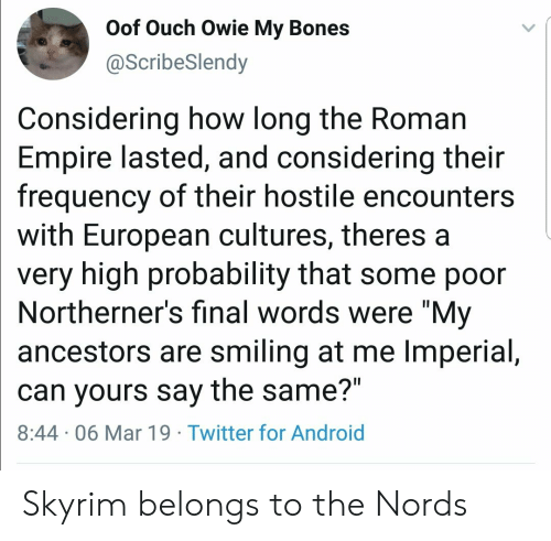 "frequency: Oof Ouch Owie My Bones  @ScribeSlendy  Considering how long the Roman  Empire lasted, and considering their  frequency of their hostile encounters  with European cultures, theres a  very high probability that some poor  Northerner's final words were ""My  ancestors are smiling at me Imperial,  can yours say the same?""  8:44 06 Mar 19 Twitter for Android Skyrim belongs to the Nords"