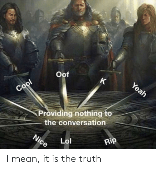 Mean, Truth, and Rip: Oof  Providing nothing to  the conversation  cLol  Rip I mean, it is the truth
