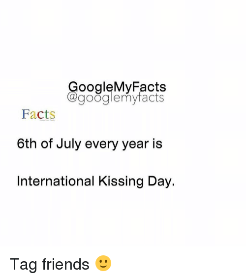 Googłe: oogleMy Facts  google my facts  Facts  6th of July every year is  International Kissing Day. Tag friends 🙂