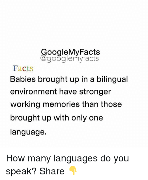 Broughts: oogleMy Facts  google my facts  Facts  Babies brought up in a bilingual  environment have stronger  working memories than those  brought up with only one  language. How many languages do you speak? Share 👇