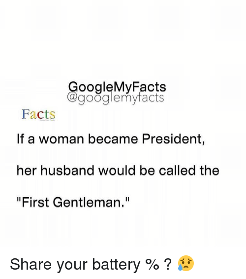 """Googłe: oogleMy Facts  google my facts  Facts  If a woman became President,  her husband would be called the  """"First Gentleman."""" Share your battery % ? 😥"""