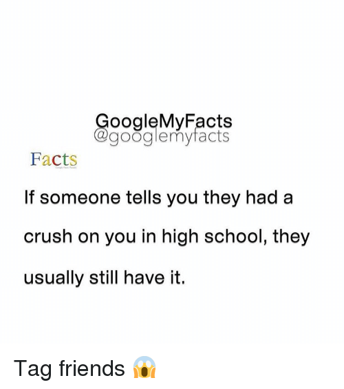 Googłe: oogleMy Facts  google my facts  Facts  If someone tells you they had a  crush on you in high school, they  usually still have it. Tag friends 😱