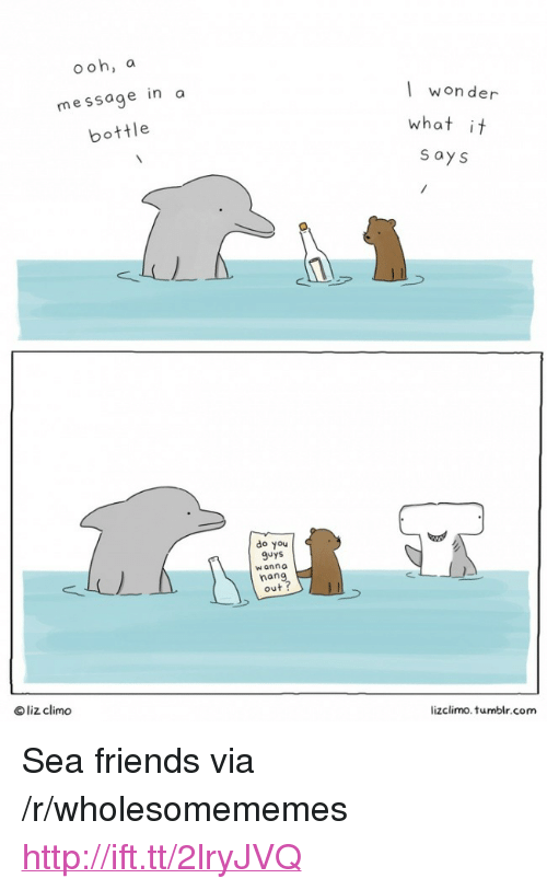 """message in a bottle: ooh, a  message in a  bottle  won der  what it  s ays  do you  9uys  w anna  nan  out ?  © liz clim。  lizclimo. tumblr.com <p>Sea friends via /r/wholesomememes <a href=""""http://ift.tt/2lryJVQ"""">http://ift.tt/2lryJVQ</a></p>"""