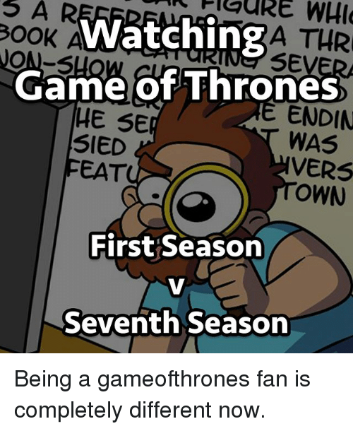 Game of Thrones, Memes, and Game: OOK  ON-S  WatchingA THR  eSEVE  Game of Thrones  WAS  OWN  E ENDIN  HE SE  SIED  FEAT  VERS  First Season  Seventh Season Being a gameofthrones fan is completely different now.